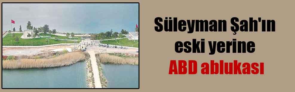 Süleyman Şah'ın eski yerine ABD ablukası