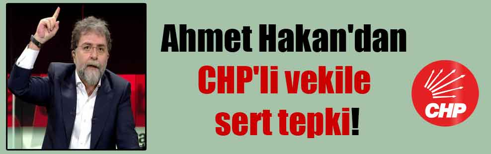 Ahmet Hakan'dan CHP'li vekile sert tepki!