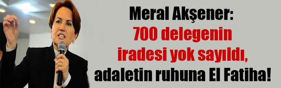 Meral Akşener: 700 delegenin iradesi yok sayıldı, adaletin ruhuna El Fatiha!