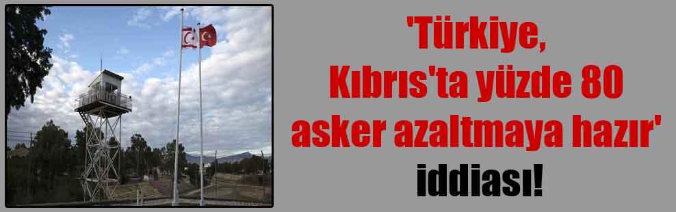 'Türkiye, Kıbrıs'ta yüzde 80 asker azaltmaya hazır' iddiası!