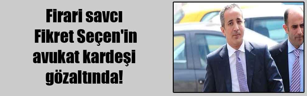 Firari savcı Fikret Seçen'in avukat kardeşi gözaltında!