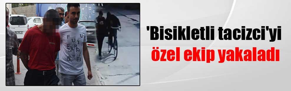 'Bisikletli tacizci'yi özel ekip yakaladı