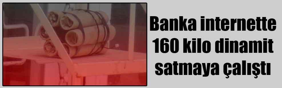 Banka internette 160 kilo dinamit satmaya çalıştı
