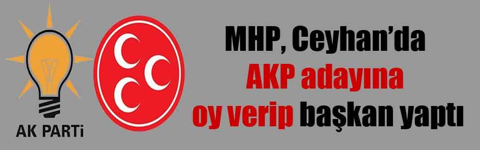 MHP, Ceyhan'da AKP adayına oy verip başkan yaptı