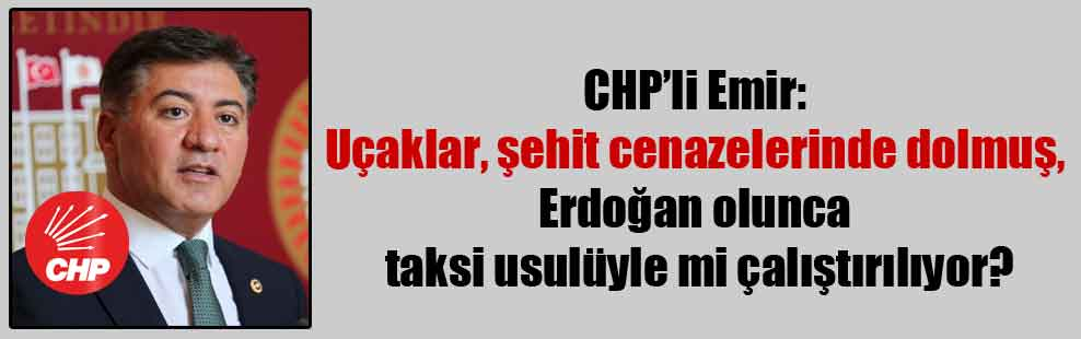 CHP'li Emir: Uçaklar, şehit cenazelerinde dolmuş, Erdoğan olunca taksi usulüyle mi çalıştırılıyor?