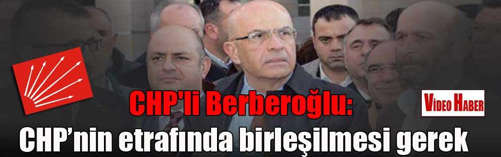 CHP'li Berberoğlu: CHP'nin etrafında birleşilmesi gerek