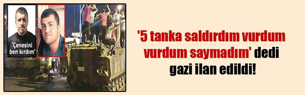 '5 tanka saldırdım vurdum vurdum saymadım' dedi gazi ilan edildi!