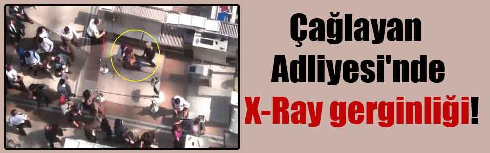 Çağlayan Adliyesi'nde X-Ray gerginliği!