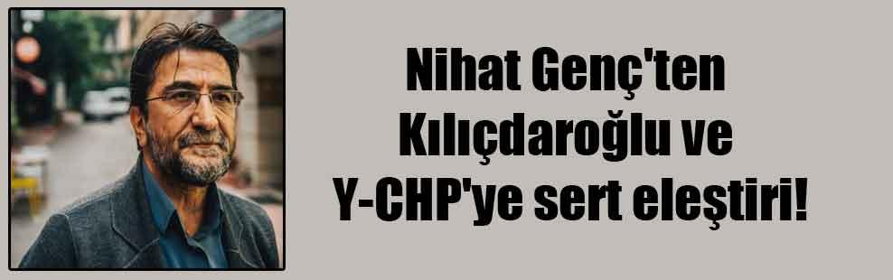 Nihat Genç'ten Kılıçdaroğlu ve Y-CHP'ye sert eleştiri!