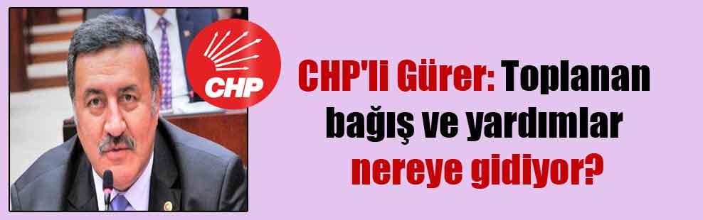 CHP'li Gürer: Toplanan bağış ve yardımlar nereye gidiyor?