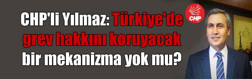 CHP'li Yılmaz: Türkiye'de grev hakkını koruyacak bir mekanizma yok mu?
