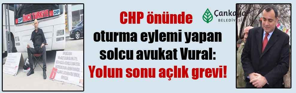 CHP önünde oturma eylemi yapan solcu avukat Vural: Yolun sonu açlık grevi!