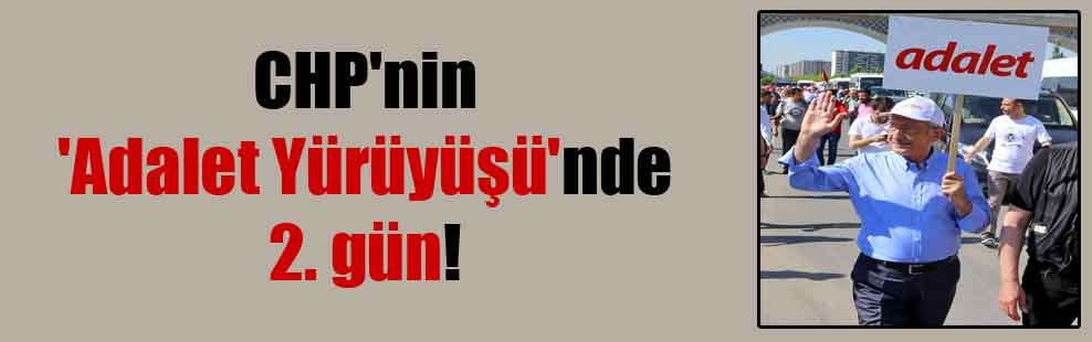 CHP'nin 'Adalet Yürüyüşü'nde 2. gün!