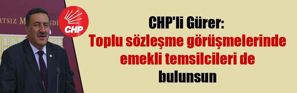 CHP'li Gürer: Toplu sözleşme görüşmelerinde emekli temsilcileri de bulunsun