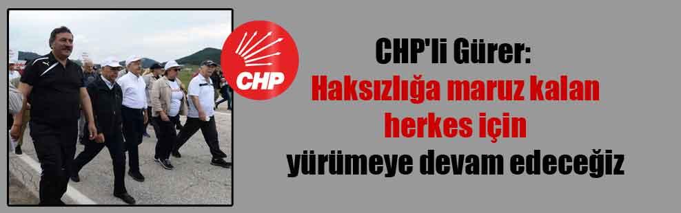 CHP'li Gürer: Haksızlığa maruz kalan herkes için yürümeye devam edeceğiz