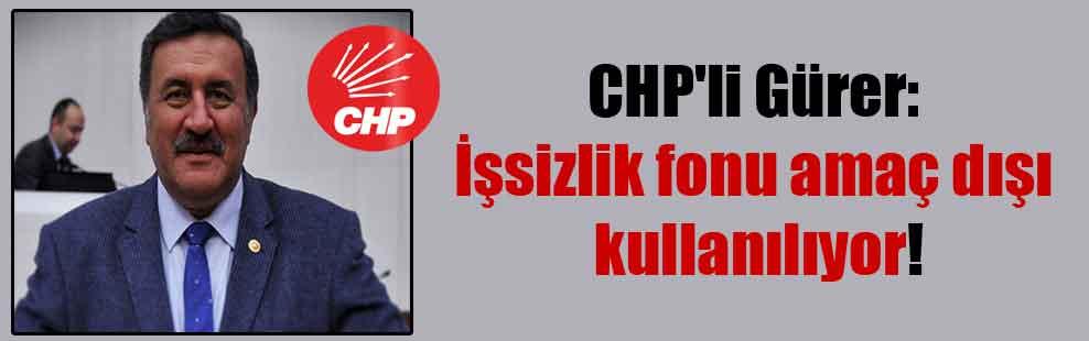 CHP'li Gürer: İşsizlik fonu amaç dışı kullanılıyor!