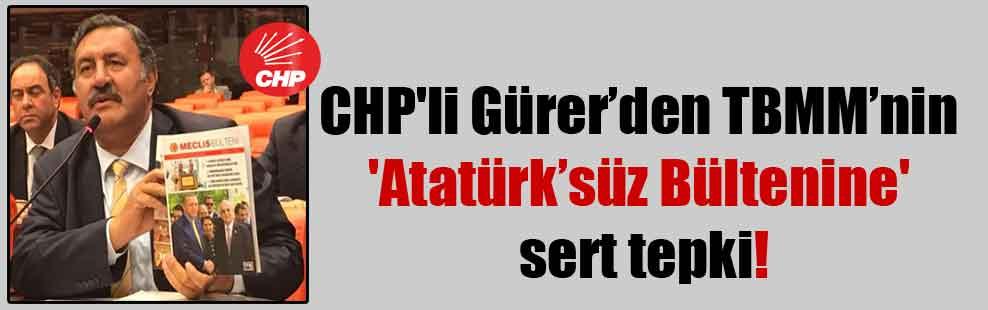 CHP'li Gürer'den TBMM'nin 'Atatürk'süz Bültenine' sert tepki!