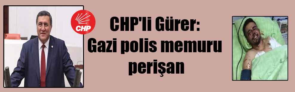 CHP'li Gürer: Gazi polis memuru perişan