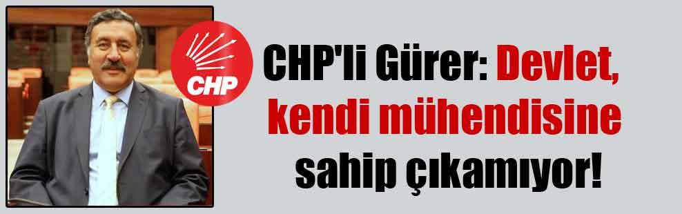 CHP'li Gürer: Devlet, kendi mühendisine sahip çıkamıyor!