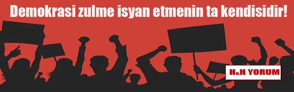 Demokrasi zulme isyan etmenin ta kendisidir!