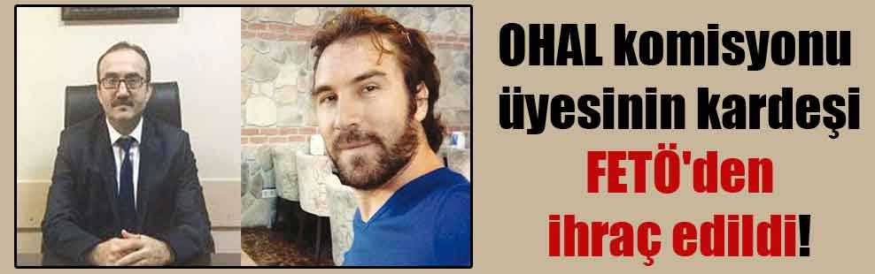 OHAL komisyonu üyesinin kardeşi FETÖ'den ihraç edildi!