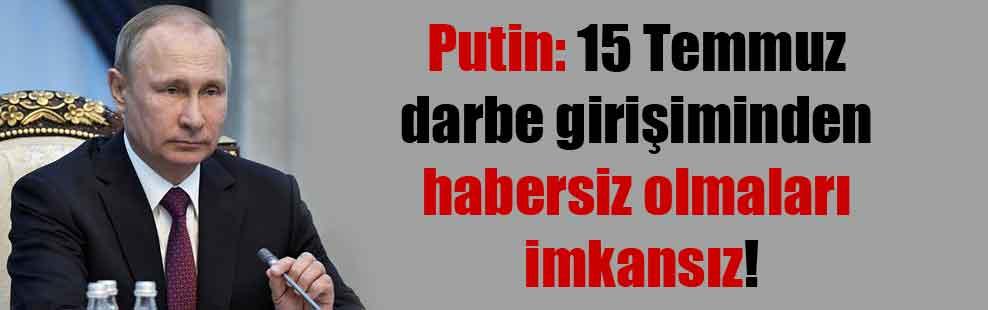 Putin: 15 Temmuz darbe girişiminden habersiz olmaları imkansız!