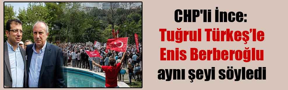 CHP'li İnce: Tuğrul Türkeş'le Enis Berberoğlu aynı şeyi söyledi