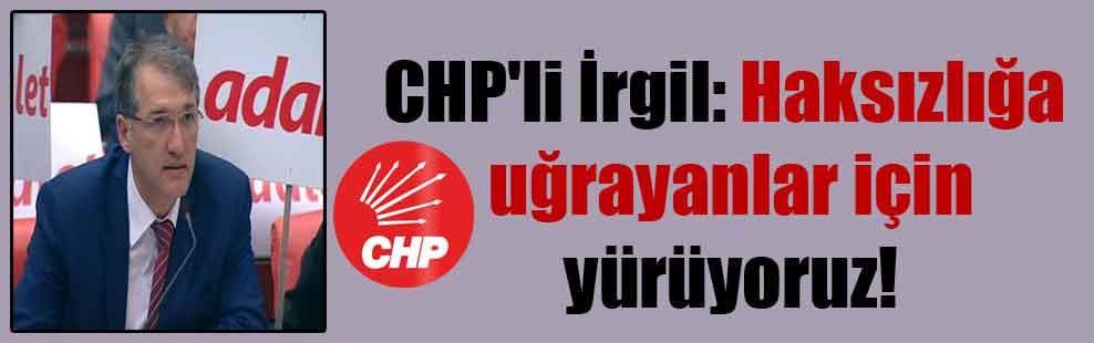 CHP'li İrgil: Haksızlığa uğrayanlar için yürüyoruz!