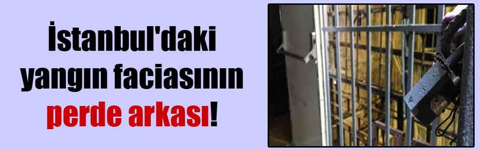 İstanbul'daki yangın faciasının perde arkası!