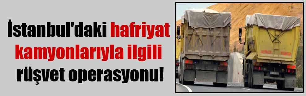 İstanbul'daki hafriyat kamyonlarıyla ilgili rüşvet operasyonu!