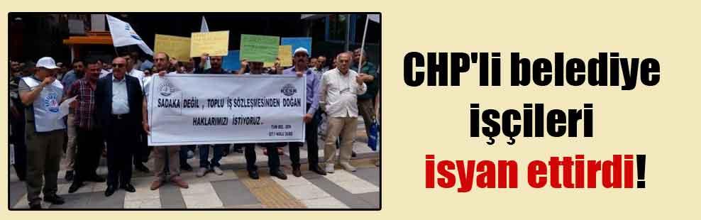 CHP'li belediye işçileri isyan ettirdi!