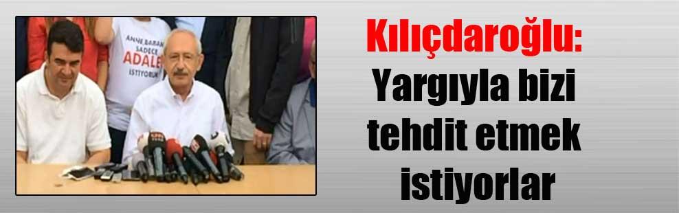 Kılıçdaroğlu: Yargıyla bizi tehdit etmek istiyorlar