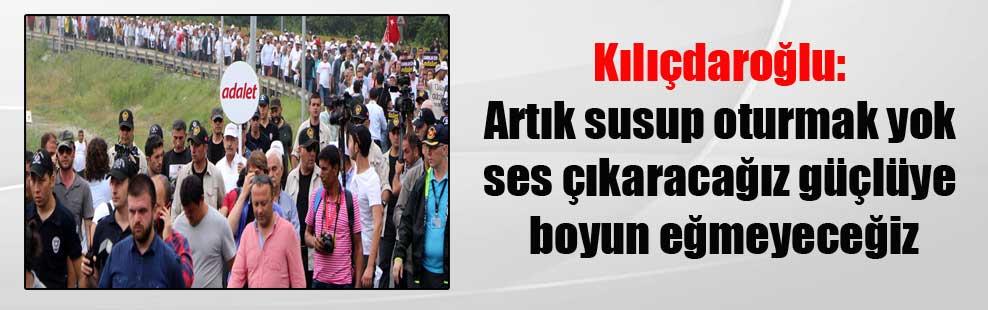 Kılıçdaroğlu: Artık susup oturmak yok ses çıkaracağız güçlüye boyun eğmeyeceğiz