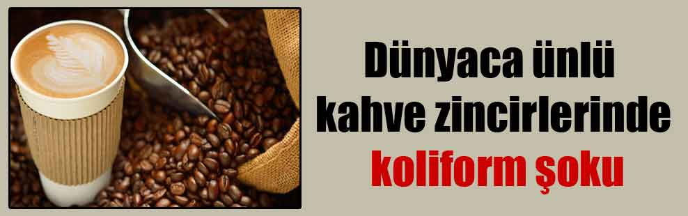 Dünyaca ünlü kahve zincirlerinde koliform şoku