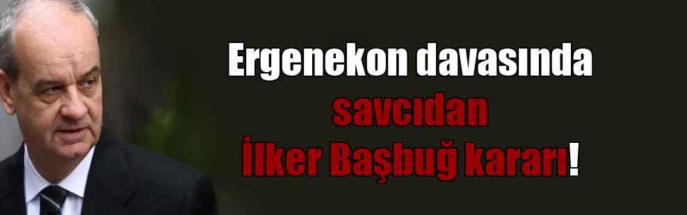 Ergenekon davasında savcıdan İlker Başbuğ kararı!