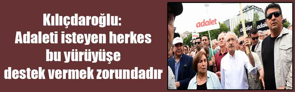 Kılıçdaroğlu: Adaleti isteyen herkes bu yürüyüşe destek vermek zorundadır