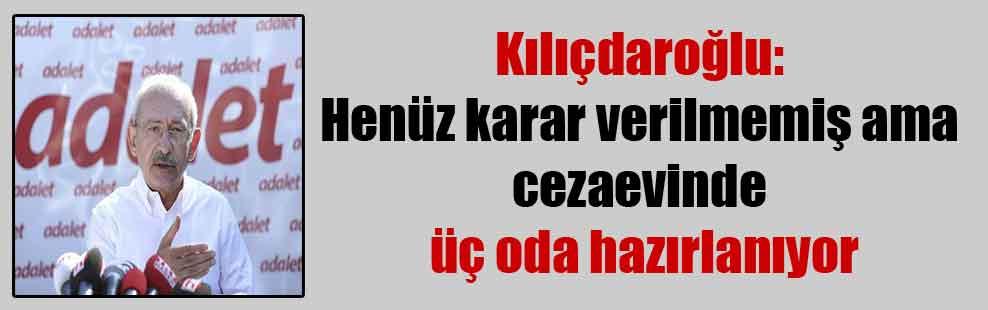Kılıçdaroğlu: Henüz karar verilmemiş ama cezaevinde üç oda hazırlanıyor