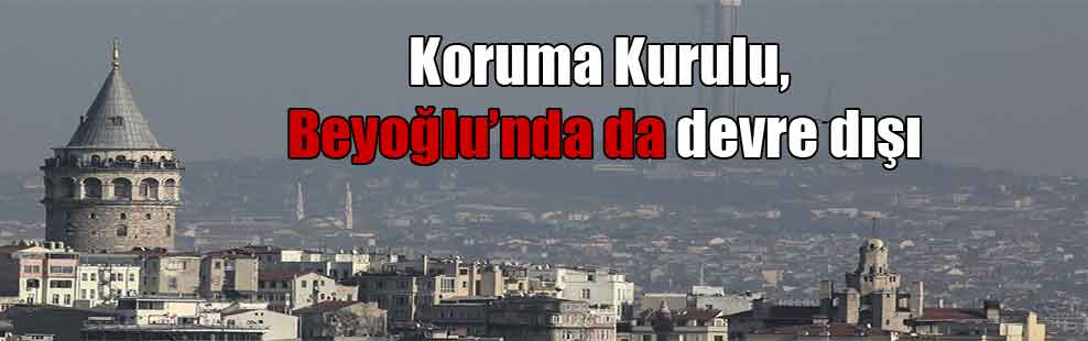 Koruma Kurulu, Beyoğlu'nda da devre dışı
