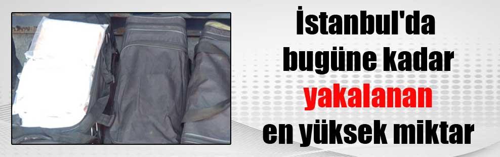 İstanbul'da bugüne kadar yakalanan en yüksek miktar