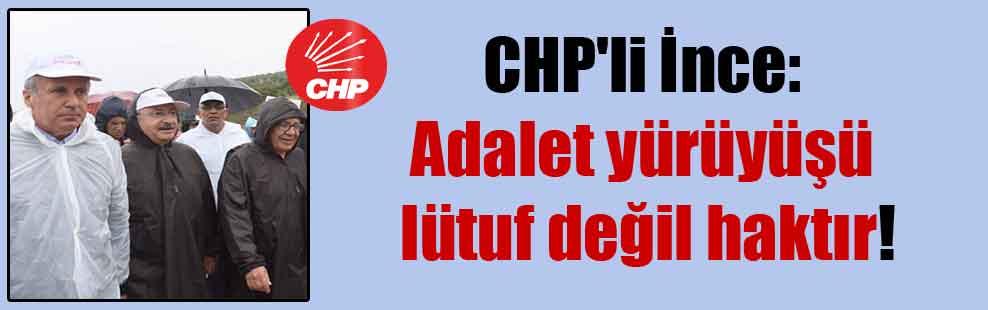 CHP'li İnce: Adalet yürüyüşü lütuf değil haktır!