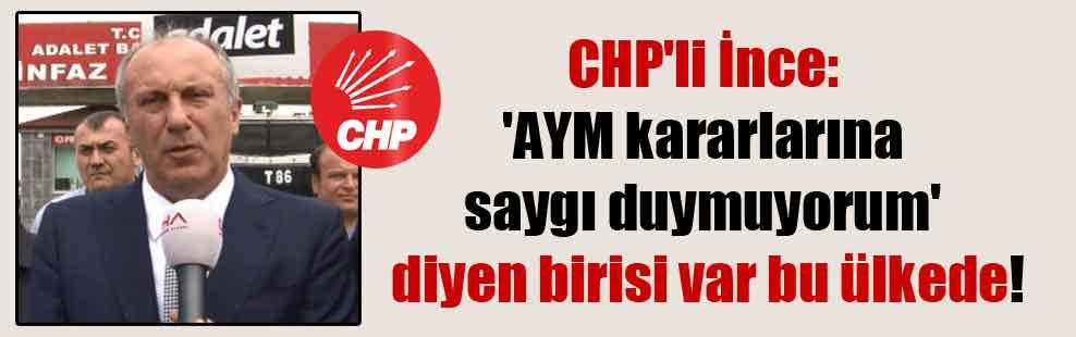 CHP'li İnce: 'AYM kararlarına saygı duymuyorum' diyen birisi var bu ülkede!