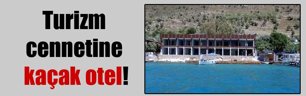 Turizm cennetine kaçak otel!