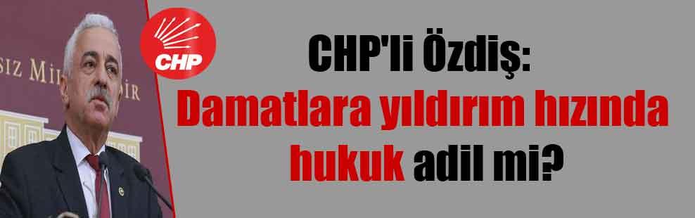 CHP'li Özdiş: Damatlara yıldırım hızında hukuk adil mi?