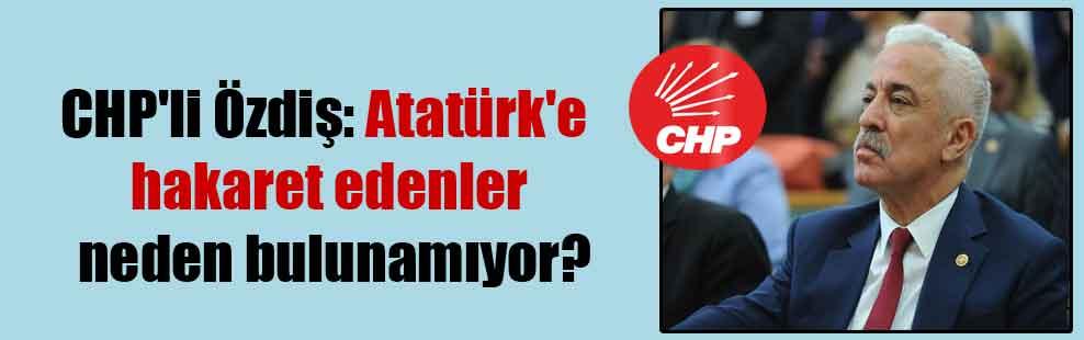 CHP'li Özdiş: Atatürk'e hakaret edenler neden bulunamıyor?