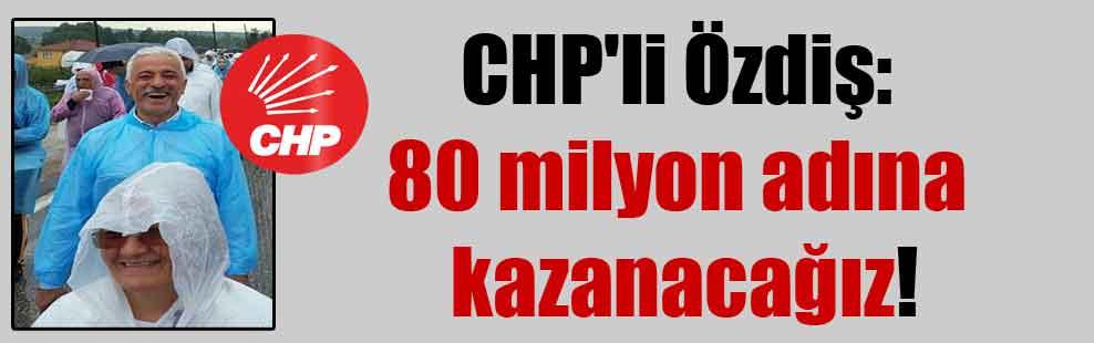 CHP'li Özdiş: 80 milyon adına kazanacağız!