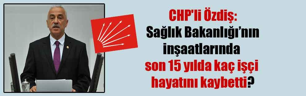 CHP'li Özdiş: Sağlık Bakanlığı'nın inşaatlarında son 15 yılda kaç işçi hayatını kaybetti?