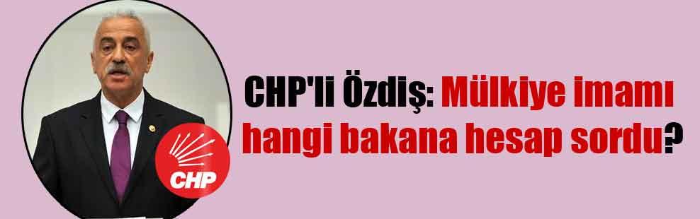 CHP'li Özdiş: Mülkiye imamı hangi bakana hesap sordu?