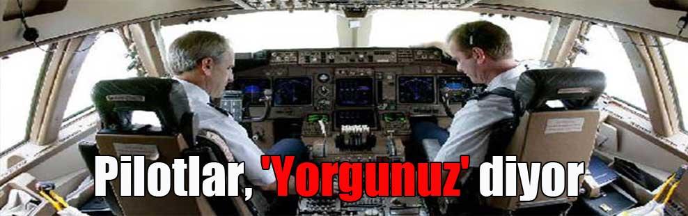 Pilotlar, 'Yorgunuz' diyor