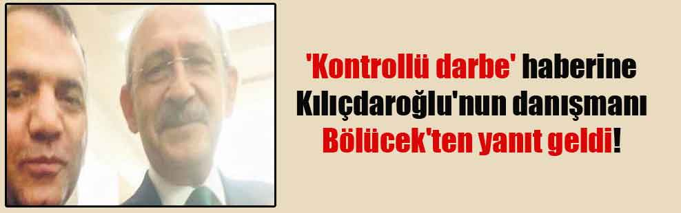 'Kontrollü darbe' haberine Kılıçdaroğlu'nun danışmanı Bölücek'ten yanıt geldi!