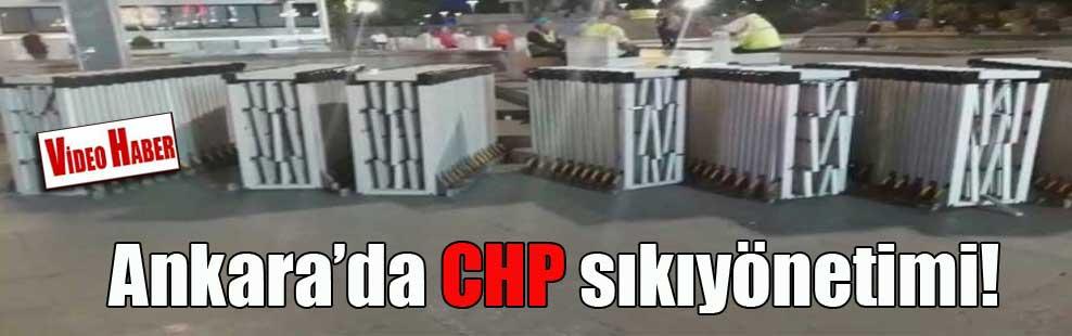Ankara'da CHP sıkıyönetimi!
